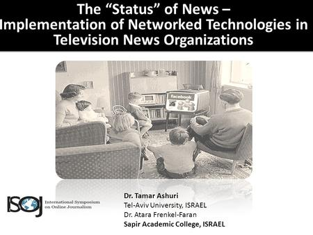 "The ""Status"" of News – Implementation of Networked Technologies in Television News Organizations Dr. Tamar Ashuri Tel-Aviv University, ISRAEL Dr. Atara."