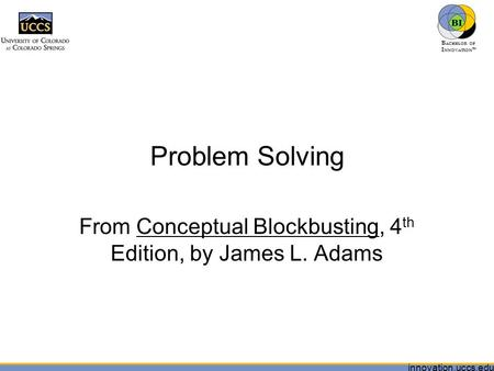Innovation.uccs.edu B ACHELOR OF I NNOVATION ™ Problem Solving From Conceptual Blockbusting, 4 th Edition, by James L. Adams.