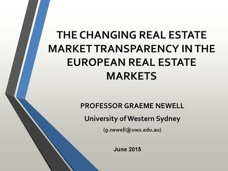 THE CHANGING REAL ESTATE MARKET TRANSPARENCY IN THE EUROPEAN REAL ESTATE MARKETS PROFESSOR GRAEME NEWELL University of Western Sydney