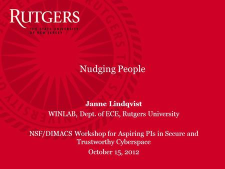 Nudging People Janne Lindqvist WINLAB, Dept. of ECE, Rutgers University NSF/DIMACS Workshop for Aspiring PIs in Secure and Trustworthy Cyberspace October.