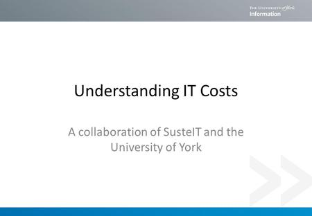 Understanding IT Costs A collaboration of SusteIT and the University of York.