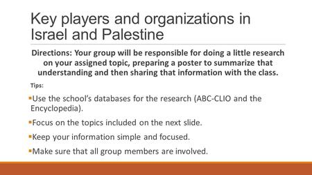 Key players and organizations in Israel and Palestine Directions: Your group will be responsible for doing a little research on your assigned topic, preparing.