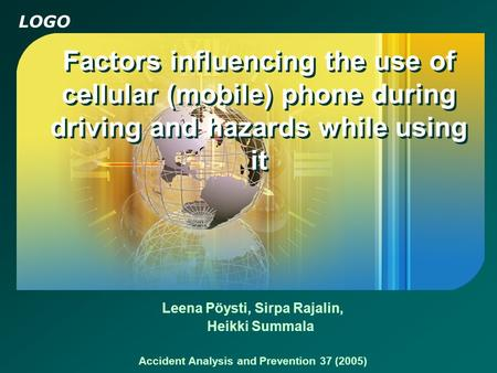 LOGO Factors influencing the use of cellular (mobile) phone during driving and hazards while using it Leena Pöysti, Sirpa Rajalin, Heikki Summala Accident.