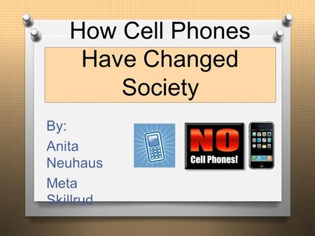 How Cell Phones Have Changed Society By: Anita Neuhaus Meta Skillrud.