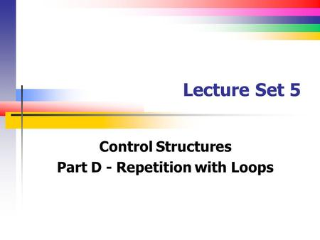 Lecture Set 5 Control Structures Part D - Repetition with Loops.