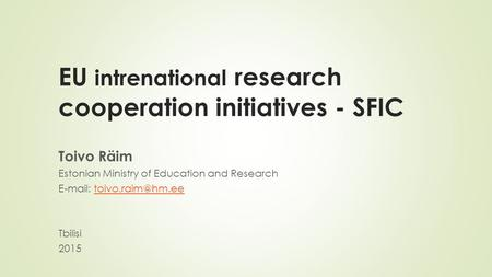 EU intrenational research cooperation initiatives - SFIC Toivo Räim Estonian Ministry of Education and Research