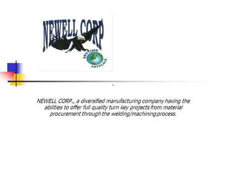 NEWELL CORP., a diversified manufacturing company having the abilities to offer full quality turn key projects from material procurement through the welding/machining.