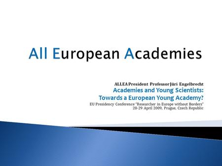 "ALLEA President Professor Jüri Engelbrecht Academies and Young Scientists: Towards a European Young Academy? EU Presidency Conference ""Researcher in Europe."