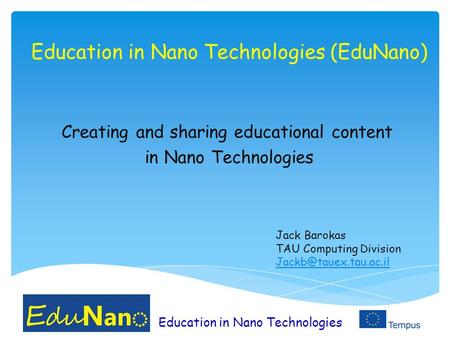 Education in Nano Technologies Education in Nano Technologies (EduNano) Creating and sharing educational content in Nano Technologies Jack Barokas TAU.
