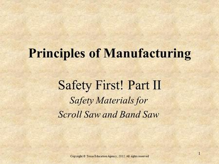 Principles of Manufacturing Safety First! Part II Safety Materials for Scroll Saw and Band Saw Copyright © Texas Education Agency, 2012. All rights reserved.
