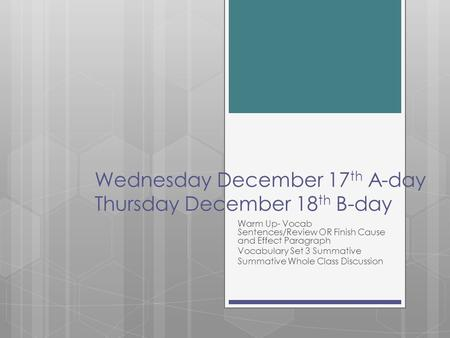 Wednesday December 17 th A-day Thursday December 18 th B-day Warm Up- Vocab Sentences/Review OR Finish Cause and Effect Paragraph Vocabulary Set 3 Summative.