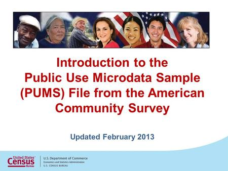 Introduction to the Public Use Microdata Sample (PUMS) File from the American Community Survey Updated February 2013.