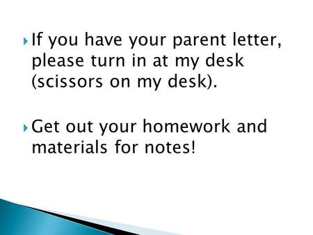  If you have your parent letter, please turn in at my desk (scissors on my desk).  Get out your homework and materials for notes!