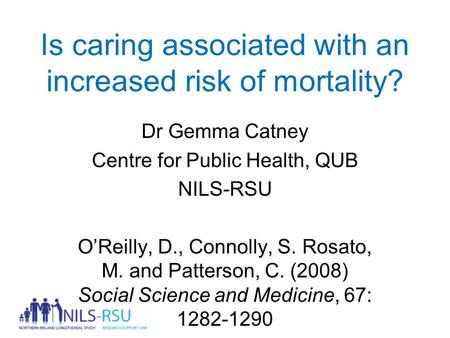 Is caring associated with an increased risk of mortality? Dr Gemma Catney Centre for Public Health, QUB NILS-RSU O'Reilly, D., Connolly, S. Rosato, M.