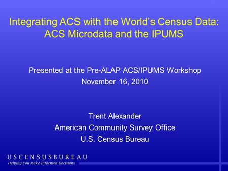 Integrating ACS with the World's Census Data: ACS Microdata and the IPUMS Presented at the Pre-ALAP ACS/IPUMS Workshop November 16, 2010 Trent Alexander.