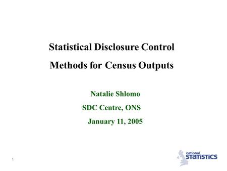 1 Statistical Disclosure Control Methods for Census Outputs Natalie Shlomo SDC Centre, ONS January 11, 2005.