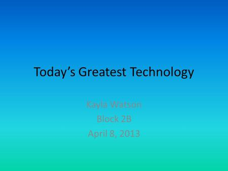 Today's Greatest Technology Kayla Watson Block 2B April 8, 2013.