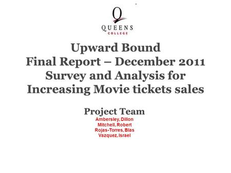 Project Team Ambersley, Dillon Mitchell, Robert Rojas-Torres, Blas Vazquez, Israel Upward Bound Final Report – December 2011 Survey and Analysis for Increasing.