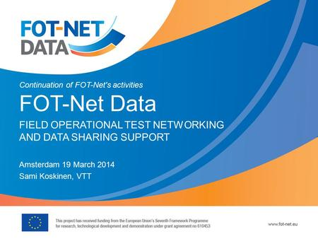 Continuation of FOT-Net's activities FOT-Net Data FIELD OPERATIONAL TEST NETWORKING AND DATA SHARING SUPPORT Amsterdam 19 March 2014 Sami Koskinen, VTT.