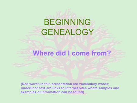 BEGINNING GENEALOGY Where did I come from? (Red words in this presentation are vocabulary words; underlined text are links to Internet sites where samples.