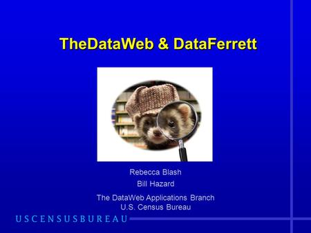 TheDataWeb & DataFerrett Rebecca Blash Bill Hazard The DataWeb Applications Branch U.S. Census Bureau.