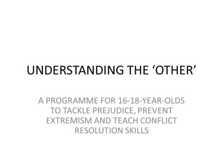 UNDERSTANDING THE 'OTHER' A PROGRAMME FOR 16-18-YEAR-OLDS TO TACKLE PREJUDICE, PREVENT EXTREMISM AND TEACH CONFLICT RESOLUTION SKILLS.