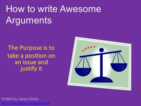 The Purpose is to take a position on an issue and justify it How to write Awesome Arguments Written by Jacqui Sharp
