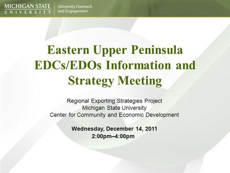 Eastern Upper Peninsula EDCs/EDOs Information and Strategy Meeting Regional Exporting Strategies Project Michigan State University Center for Community.