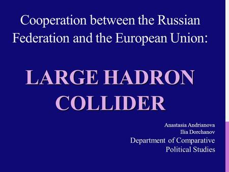 LARGE HADRON COLLIDER Cooperation between the Russian Federation and the European Union : LARGE HADRON COLLIDER Anastasia Andrianova Ilia Dorchanov Department.