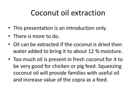 Coconut oil extraction This presentation is an introduction only. There is more to do. Oil can be extracted if the coconut is dried then water added to.