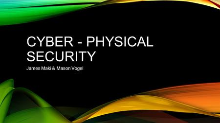 CYBER - PHYSICAL SECURITY James Maki & Mason Vogel.