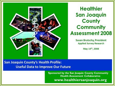 San Joaquin County's Health Profile: Useful Data to Improve Our Future Sponsored by the San Joaquin County Community Health Assessment Collaborative www.healthiersanjoaquin.org.