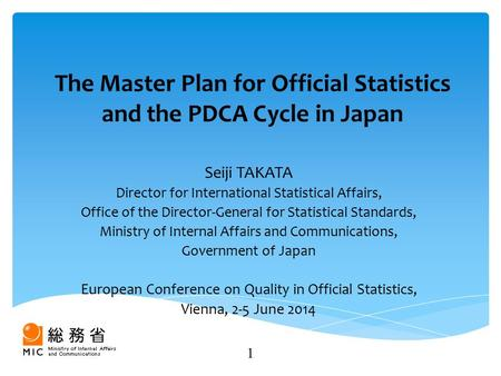 The Master Plan for Official Statistics and the PDCA Cycle in Japan Seiji TAKATA Director for International Statistical Affairs, Office of the Director-General.