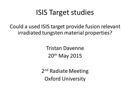 ISIS Target studies Could a used ISIS target provide fusion relevant irradiated tungsten material properties? Tristan Davenne 20 th May 2015 2 nd Radiate.