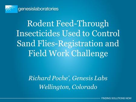 Rodent Feed-Through Insecticides Used to Control Sand Flies-Registration and Field Work Challenge Richard Poche', Genesis Labs Wellington, Colorado.
