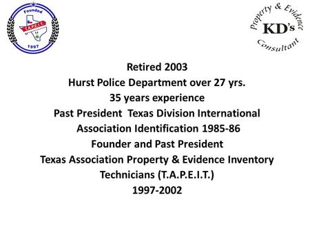 Retired 2003 Hurst Police Department over 27 yrs. 35 years experience Past President Texas Division International Association Identification 1985-86 Founder.