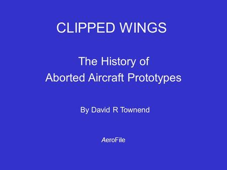 CLIPPED WINGS The History of Aborted Aircraft Prototypes By David R Townend AeroFile.