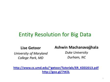 Entity Resolution for Big Data Lise Getoor University of Maryland College Park, MD Ashwin Machanavajjhala Duke University Durham, NC