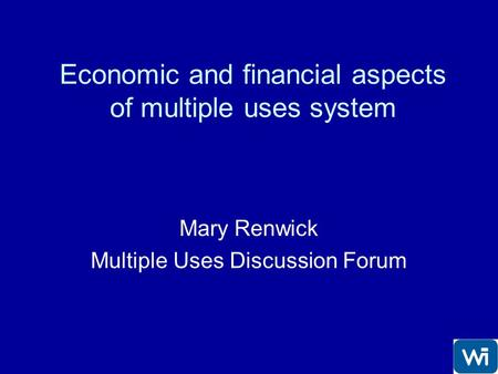 Economic and financial aspects of multiple uses system Mary Renwick Multiple Uses Discussion Forum.