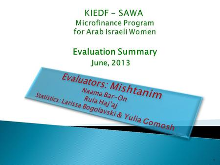 Evaluation Evaluation Summary June, 2013 1. 2  The KIEDF Sawa program began operating in 2006 with Bedouin women in the Negev, as a central tool in the.