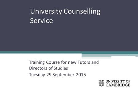 University Counselling Service Training Course for new Tutors and Directors of Studies Tuesday 29 September 2015.