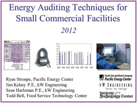 Energy Auditing Techniques for Small Commercial Facilities 2012 Ryan Stroupe, Pacific Energy Center Jim Kelsey P.E., kW Engineering Sean Harleman P.E.,