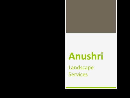 Anushri Landscape Services. Key People  Mr. Bhausaheb Garud Gardening Consultant (Experience- 10 yrs.)  Mr. Milin Gaarrud Marketing & Business development.