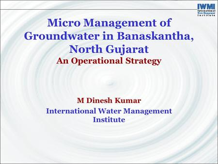 Micro Management of Groundwater in Banaskantha, North Gujarat An Operational Strategy M Dinesh Kumar International Water Management Institute.
