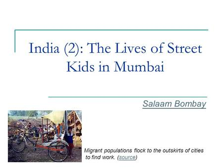 India (2): The Lives of Street Kids in Mumbai Salaam Bombay Migrant populations flock to the outskirts of cities to find work. (source)source.