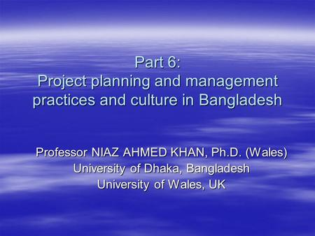 Part 6: Project planning and management practices and culture in Bangladesh Professor NIAZ AHMED KHAN, Ph.D. (Wales) University of Dhaka, Bangladesh University.
