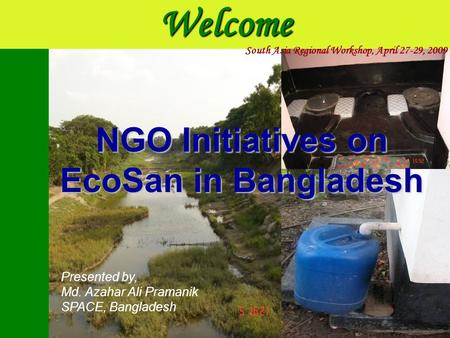 Welcome Presented by, Md. Azahar Ali Pramanik SPACE, Bangladesh NGO Initiatives on EcoSan in Bangladesh South Asia Regional Workshop, April 27-29, 2009.