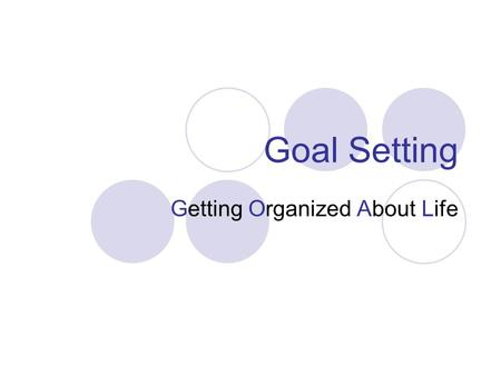 Goal Setting Getting Organized About Life. Why do we need Goals? Goals give you direction in all areas of your life – Personal, Career, Spiritual, Material,