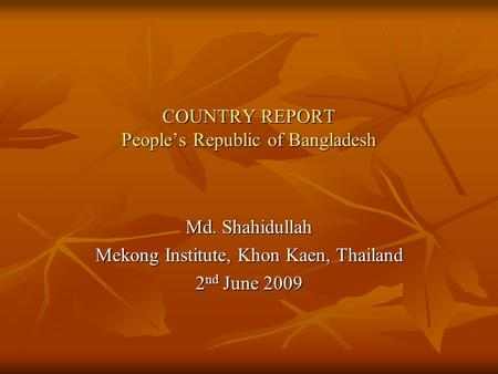 COUNTRY REPORT People's Republic of Bangladesh Md. Shahidullah Mekong Institute, Khon Kaen, Thailand 2nd June 2009.