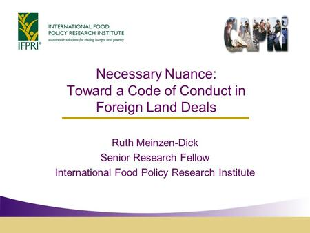 Necessary Nuance: Toward a Code of Conduct in Foreign Land Deals Ruth Meinzen-Dick Senior Research Fellow International Food Policy Research Institute.